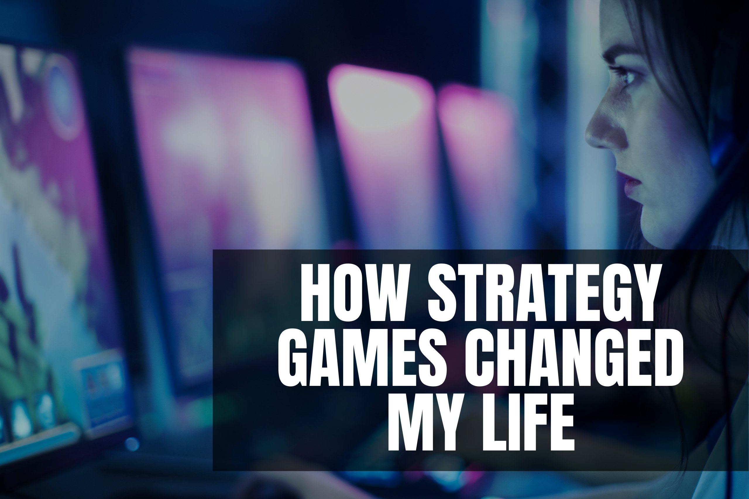 how strategy games changed my life